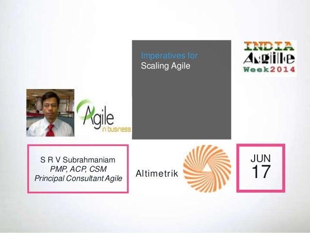 Imperatives for Scaling Agile JUN 17 S R V Subrahmaniam PMP, ACP, CSM Principal Consultant Agile Altimetrik