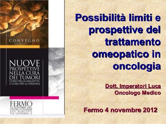 Possibilità limiti e  prospettive del     trattamento   omeopatico in        oncologia       Dott. Imperatori Luca        ...
