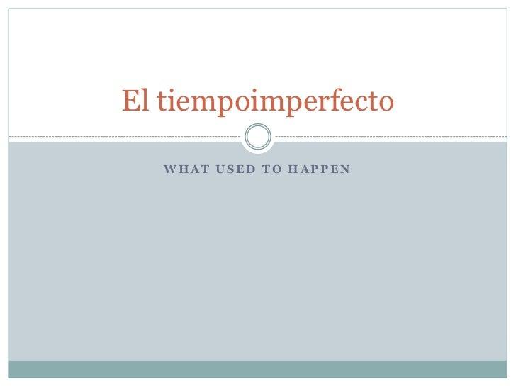El tiempoimperfecto  WHAT USED TO HAPPEN