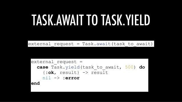 TASK.AWAIT TO TASK.YIELD external_request = Task.await(task_to_await) external_request = case Task.yield(task_to_await, 50...
