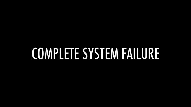 COMPLETE SYSTEM FAILURE