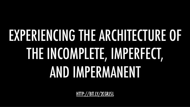 EXPERIENCING THE ARCHITECTURE OF THE INCOMPLETE, IMPERFECT, AND IMPERMANENT HTTP://BIT.LY/2CGRJSL