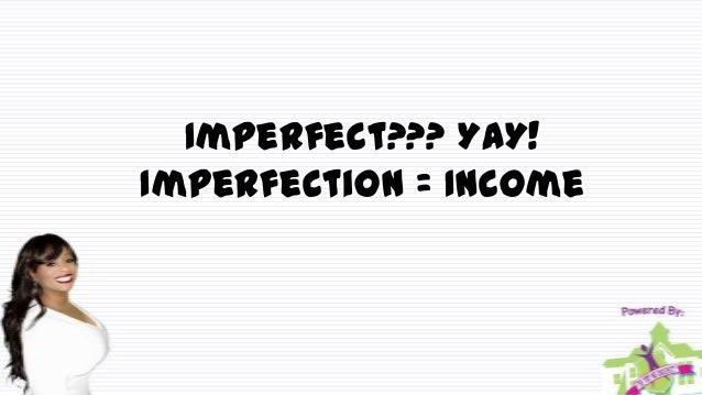 Imperfect??? YAY! Imperfection = Income