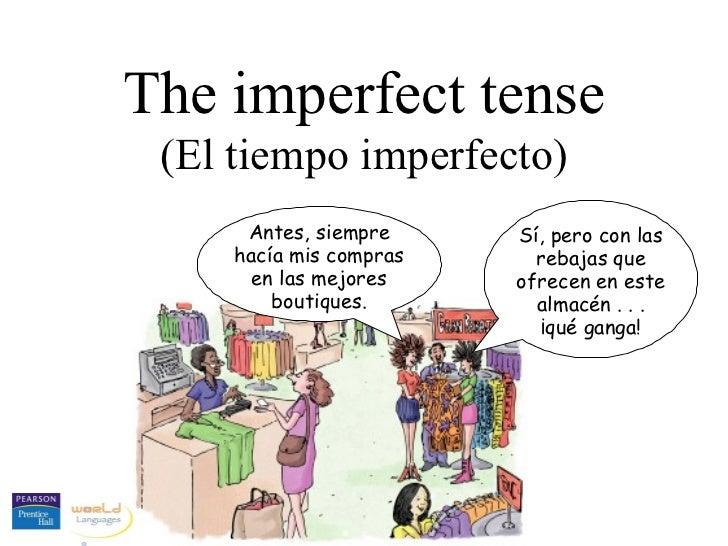 The imperfect tense (El tiempo imperfecto) Antes, siempre hacía mis compras en las mejores boutiques. Sí, pero con las reb...
