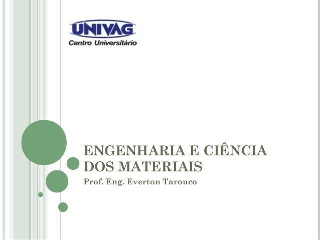 ENGENHARIA E CIÊNCIA DOS MATERIAIS Prof. Eng. Everton Tarouco