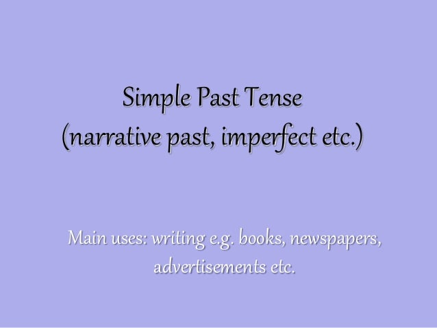 Simple Past Tense (narrative past, imperfect etc.) Main uses: writing e.g. books, newspapers, advertisements etc.