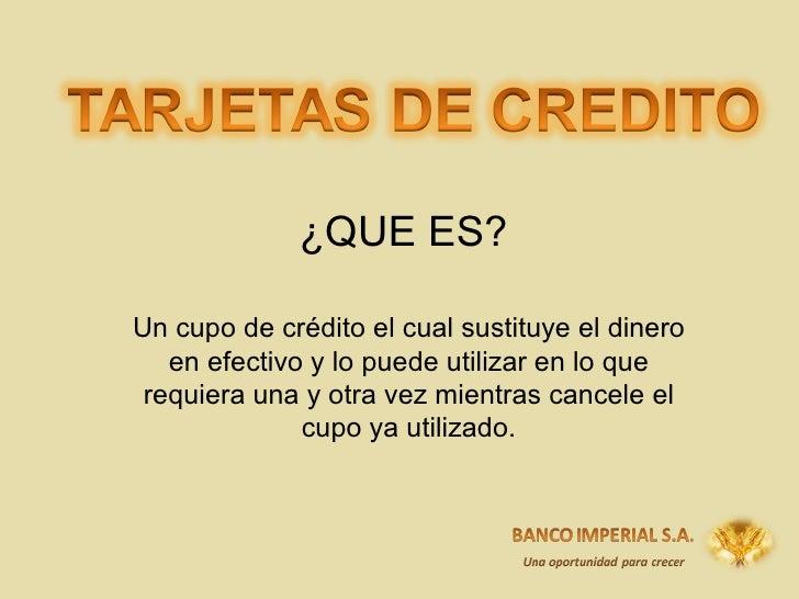 ¿QUE ES? Un cupo de crédito el cual sustituye el dinero en efectivo y lo puede utilizar en lo que requiera una y otra vez ...