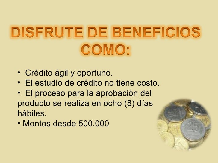 <ul><li>Crédito ágil y oportuno. </li></ul><ul><li>El estudio de crédito no tiene costo. </li></ul><ul><li>E l proceso par...