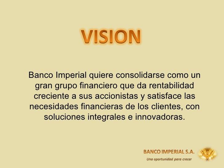 Banco Imperial quiere consolidarse como un gran grupo financiero que da rentabilidad creciente a sus accionistas y  satisf...