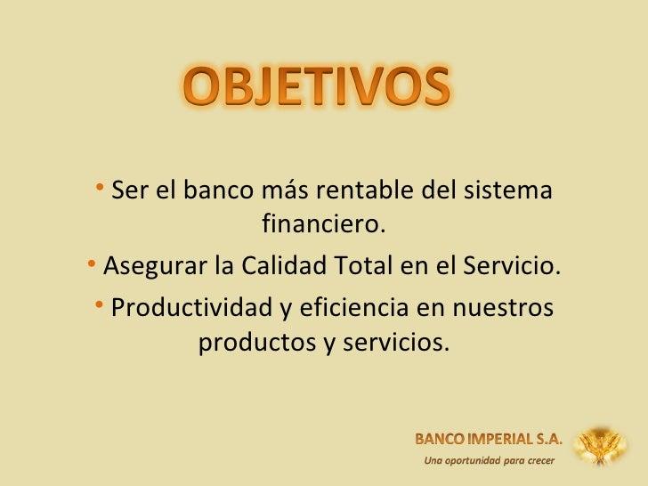 <ul><li>Ser el banco más rentable del sistema financiero. </li></ul><ul><li>Asegurar la Calidad Total en el Servicio. </li...