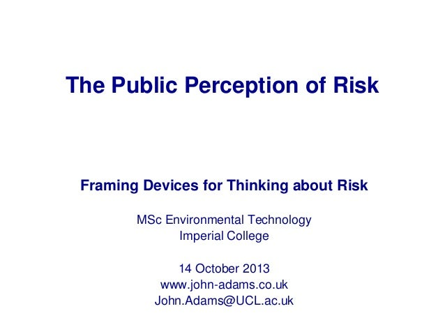 The Public Perception of Risk  Framing Devices for Thinking about Risk MSc Environmental Technology Imperial College 14 Oc...