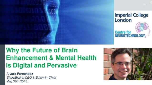 Alvaro Fernandez SharpBrains CEO & Editor-In-Chief May 30th, 2018 Why the Future of Brain Enhancement & Mental Health is D...