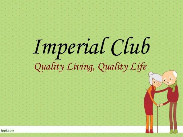 Imperial Club Quality Living, Quality Life