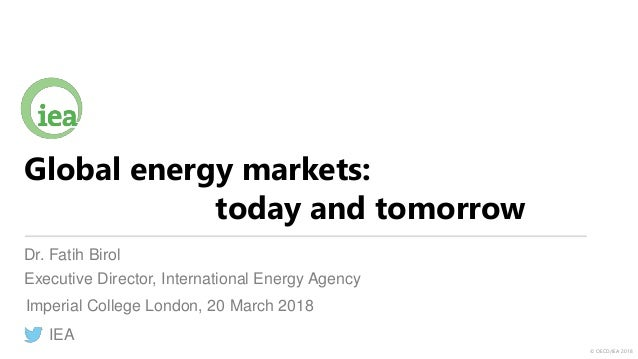 © OECD/IEA 2018 Global energy markets: today and tomorrow Dr. Fatih Birol Executive Director, International Energy Agency ...