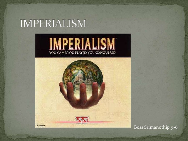 IMPERIALISM<br />Boss Srimanothip 9-6<br />