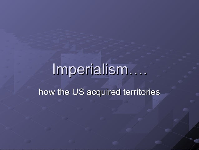 Imperialism….Imperialism…. how the US acquired territorieshow the US acquired territories