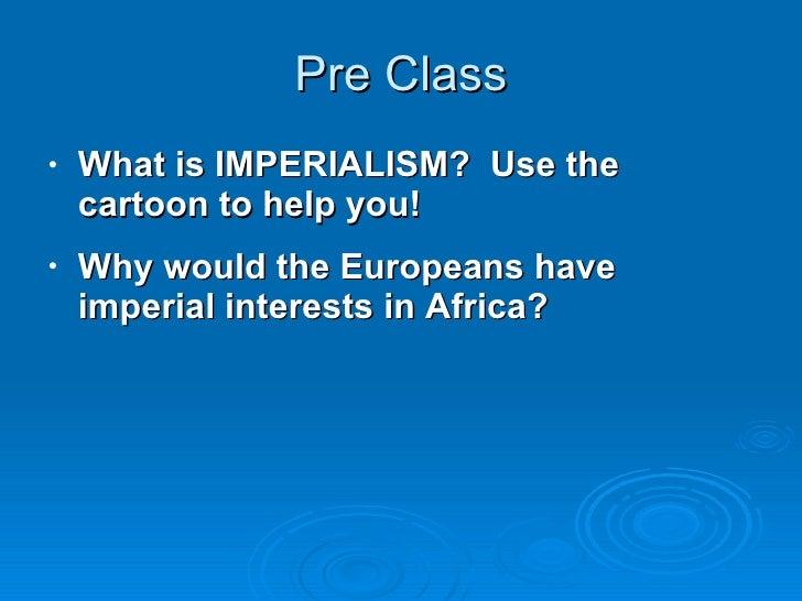 Pre Class <ul><li>What is IMPERIALISM?  Use the cartoon to help you! </li></ul><ul><li>Why would the Europeans have imperi...