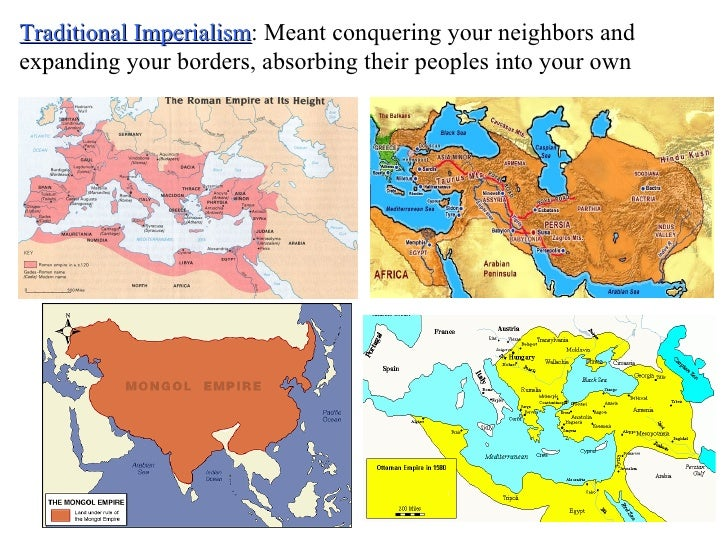 Traditional Imperialism : Meant conquering your neighbors and expanding your borders, absorbing their peoples into your own