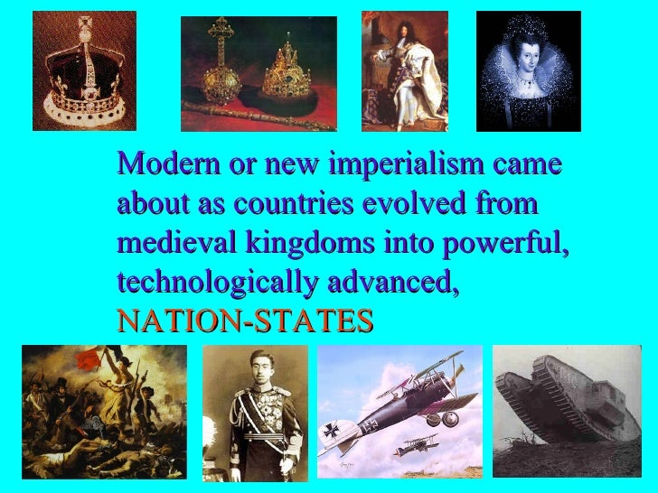 Modern or new imperialism came about as countries evolved from medieval kingdoms into powerful, technologically advanced, ...