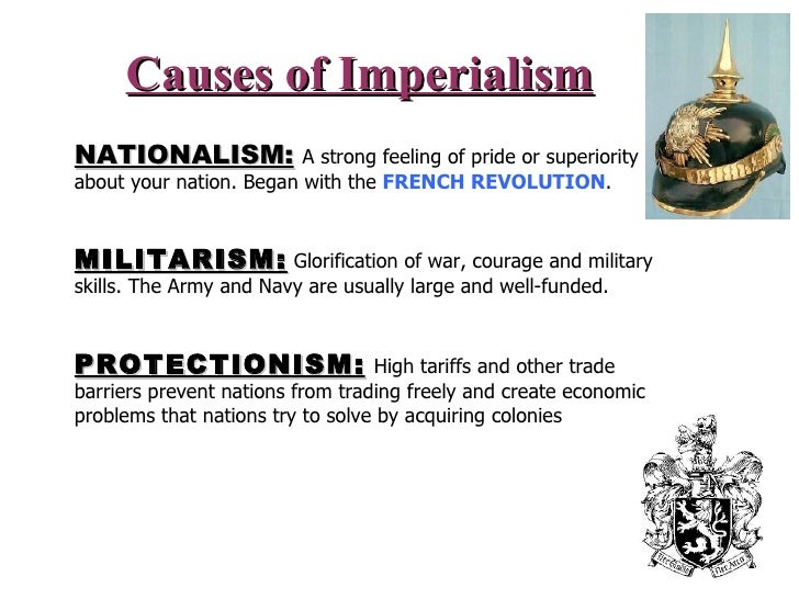 Causes of Imperialism NATIONALISM:   A strong feeling of pride or superiority about your nation. Began with the  FRENCH RE...