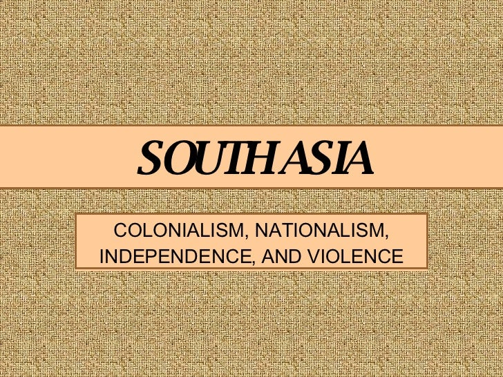 SOUTH ASIA COLONIALISM, NATIONALISM, INDEPENDENCE, AND VIOLENCE