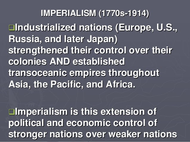 IMPERIALISM (1770s-1914) Industrialized nations (Europe, U.S., Russia, and later Japan) strengthened their control over t...