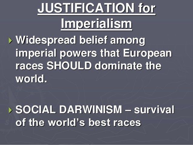 justifications for imperialism Manifest destiny in the 1840s and american imperialism in the 1890s-1900s were both expansionist ideologies based on a belief in white, anglo-saxon superiority, a faith in american exceptionalism, and a desire to acquire territory for economic and/or strategic purposes.