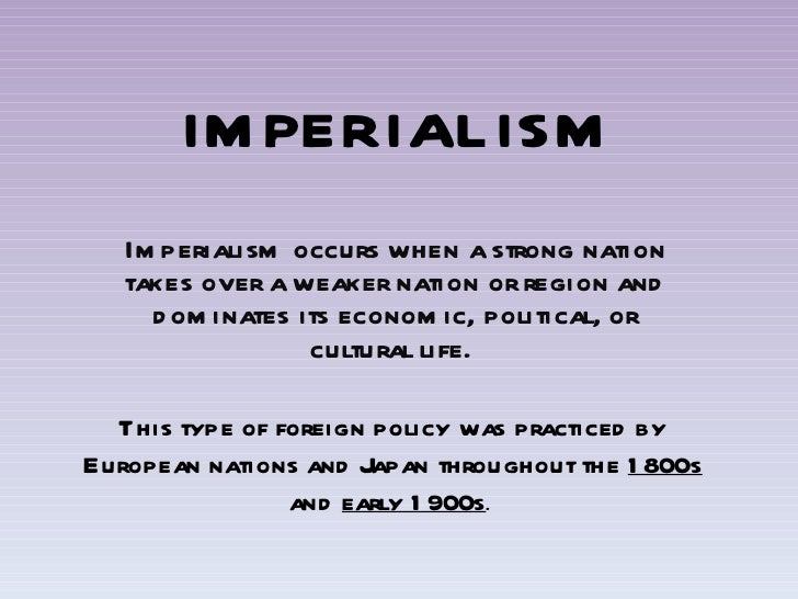 IMPERIALISM Imperialism occurs when a strong nation takes over a weaker nation or region and dominates its economic, polit...