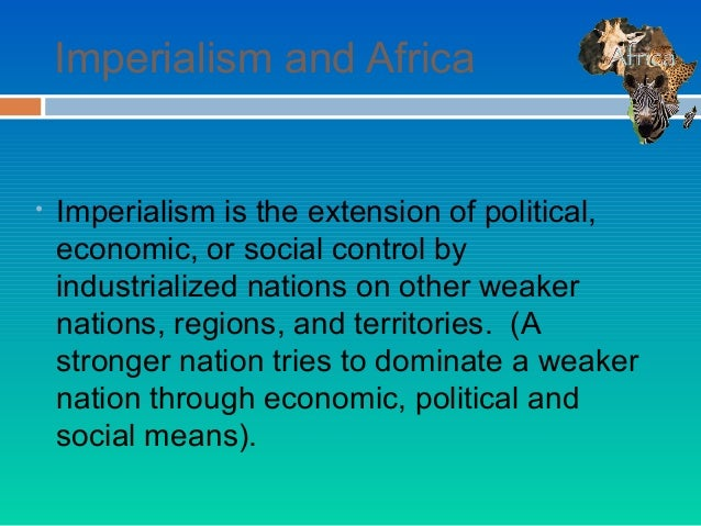 Imperialism and Africa•   Imperialism is the extension of political,    economic, or social control by    industrialized n...