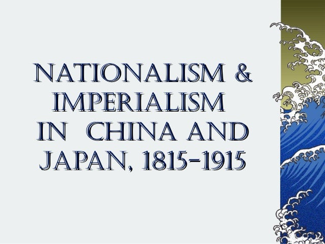 NatioNalism &NatioNalism & imperialismimperialism iN ChiNa aNdiN ChiNa aNd JapaN, 1815-1915JapaN, 1815-1915