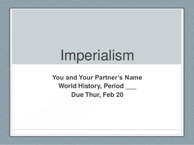 Imperialism You and Your Partner's Name World History, Period ___ Due Thur, Feb 20