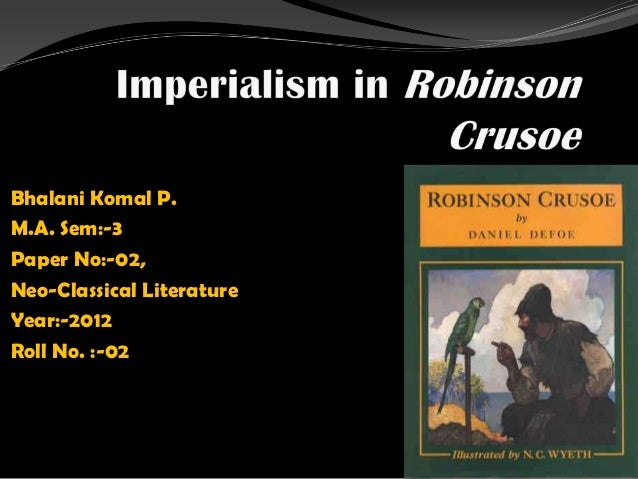 an analysis of the imperialistic views of robinson crusoe The imperialistic views of robinson crusoe in robinson crusoe, daniel defoe  illustrates the beliefs of a 18th century british citizen robinson crusoe, stranded .