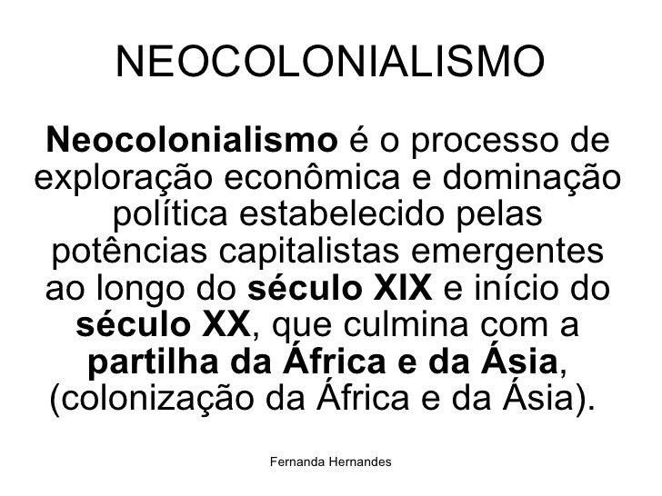 NEOCOLONIALISMO <ul><li>Neocolonialismo  é o processo de exploração econômica e dominação política estabelecido pelas potê...