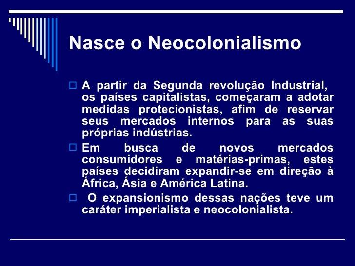 Nasce o Neocolonialismo <ul><li>A partir da Segunda revolução Industrial,  os países capitalistas, começaram a adotar medi...