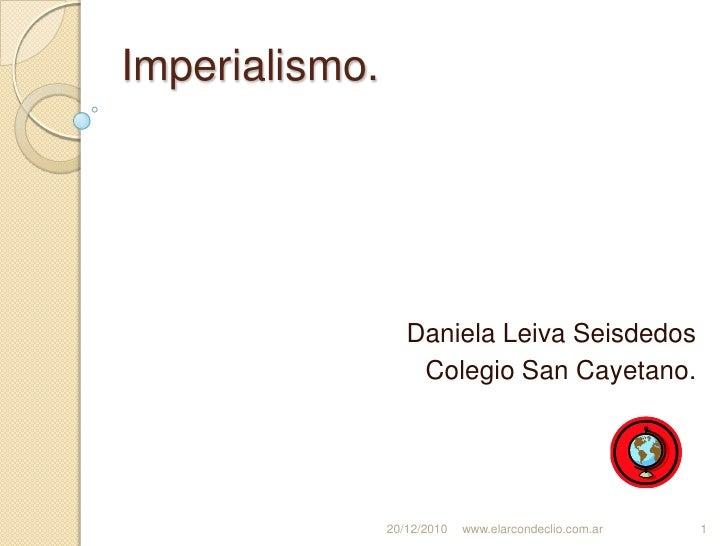 Imperialismo.<br />Daniela Leiva Seisdedos<br />Colegio San Cayetano.<br />20/12/2010<br />www.elarcondeclio.com.ar<br />1...