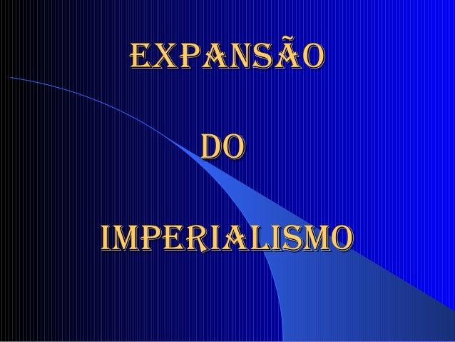 EXPANSÃOEXPANSÃO DODO IMPERIALISMOIMPERIALISMO