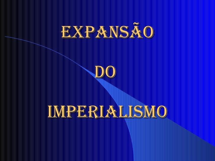 EXPANSÃO   DO  IMPERIALISMO