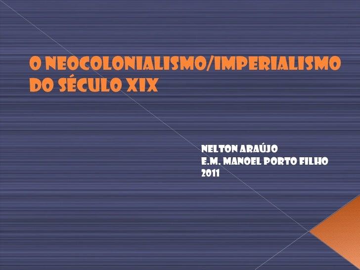 O Neocolonialismo/Imperialismo  do Século XIX Nelton Araújo E.M. Manoel Porto Filho 2011