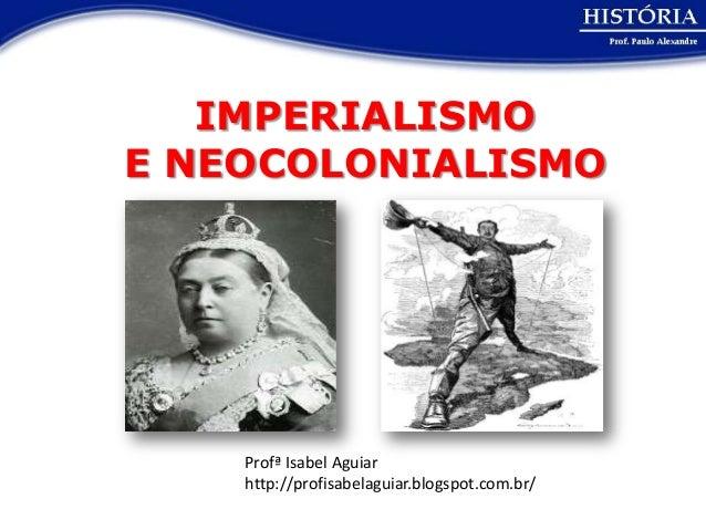 IMPERIALISMOE NEOCOLONIALISMO    Profª Isabel Aguiar    http://profisabelaguiar.blogspot.com.br/