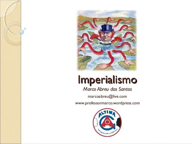 Imperialismo   Marco Abreu dos Santos      marcoabreu@live.comwww.professormarco.wordpress.com