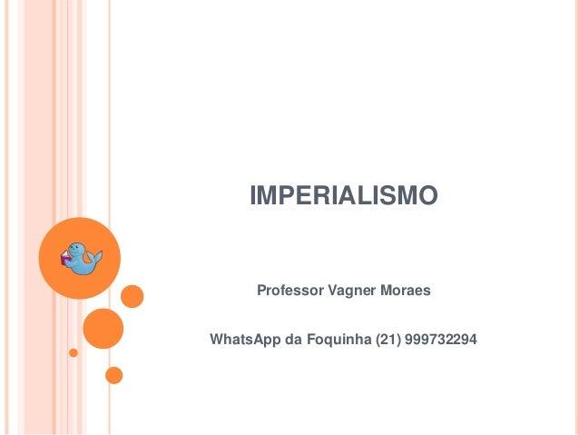 Professor Vagner Moraes IMPERIALISMO WhatsApp da Foquinha (21) 999732294