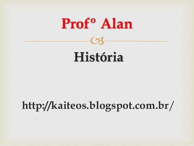  História http://kaiteos.blogspot.com.br/ Profº Alan