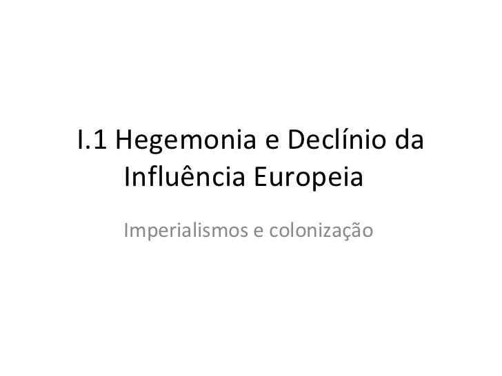 I.1 Hegemonia e Declínio da Influência Europeia  Imperialismos e colonização