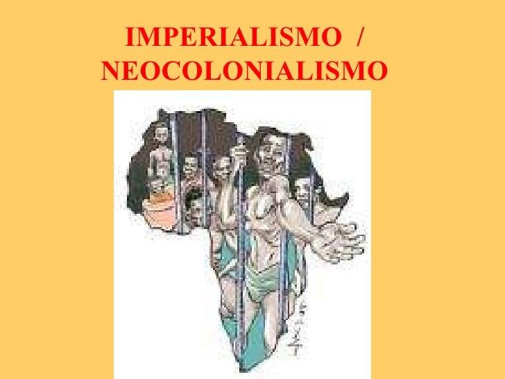 IMPERIALISMO  / NEOCOLONIALISMO