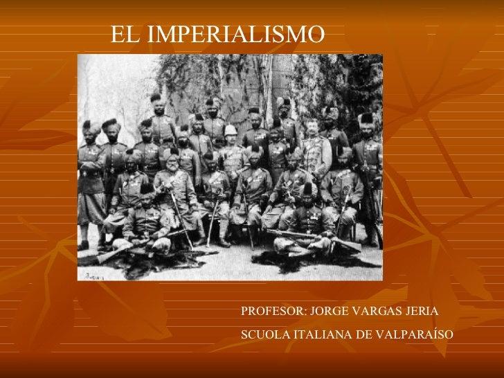 EL IMPERIALISMO PROFESOR: JORGE VARGAS JERIA SCUOLA ITALIANA DE VALPARAÍSO