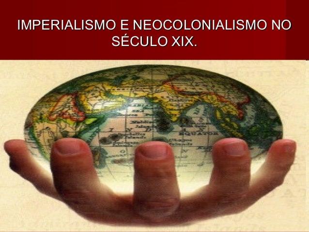 IMPERIALISMO E NEOCOLONIALISMO NOIMPERIALISMO E NEOCOLONIALISMO NOSÉCULO XIX.SÉCULO XIX.