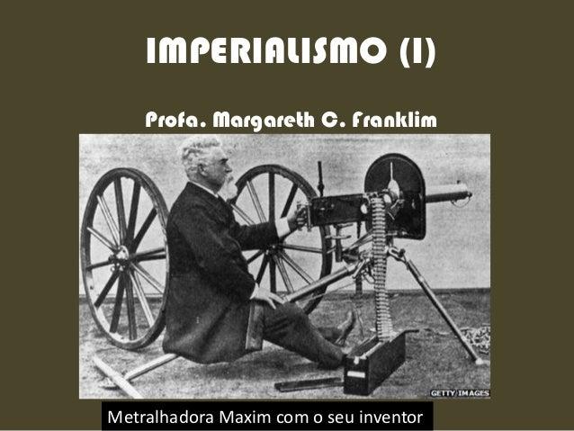 IMPERIALISMO (I) Profa. Margareth C. Franklim Metralhadora Maxim com o seu inventor