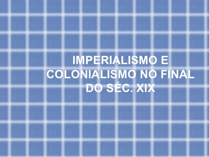 IMPERIALISMO E COLONIALISMO NO FINAL DO SÉC. XIX