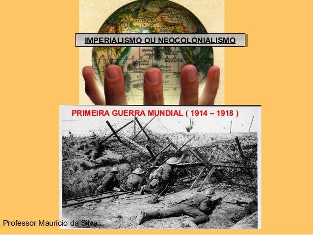 IMPERIALISMO OU NEOCOLONIALISMOIMPERIALISMO OU NEOCOLONIALISMO PRIMEIRA GUERRA MUNDIAL ( 1914 – 1918 ) Professor Mauricio ...