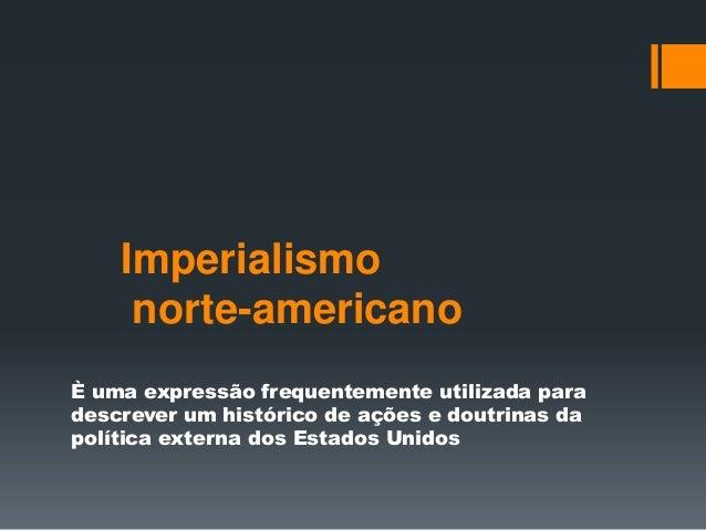 Imperialismo  norte-americano  È uma expressão frequentemente utilizada para  descrever um histórico de ações e doutrinas ...